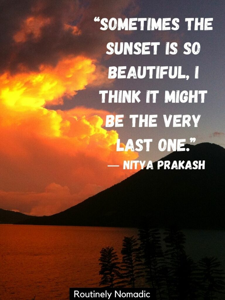 A lake and volcano and orange clouds with a beautiful sunset quote that reads sometimes the sunset is so beautiful I think it might be the last one