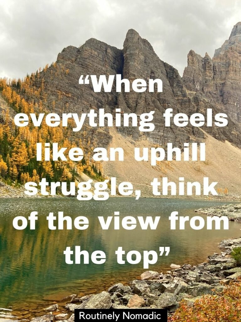 A lake with mountains behind and a top of the moutain quotes that reads when everything feels like an uphill struggle think of the view from the top