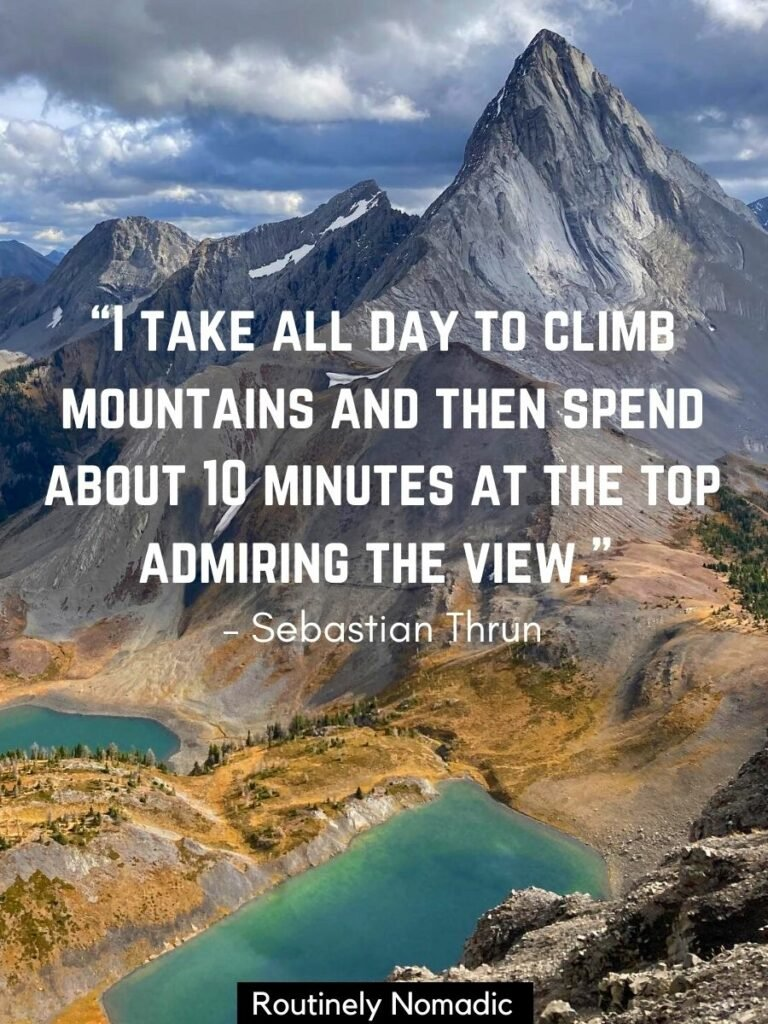A sharp tall mountain with two alpine lakes below and a top of the mountain quotes that reads I take all day to climb mountains and then spend about 10 minutes at the top admiring the view