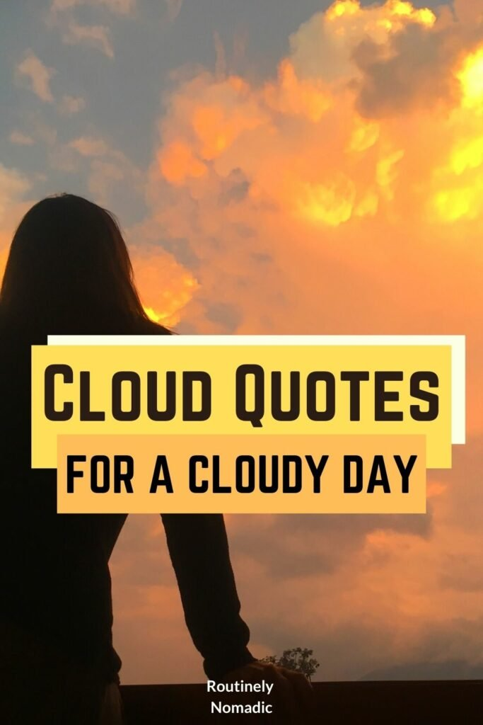 Did you just have the most amazing time watching the clouds and are now looking for the perfect cloud quotes? Here are amazing cloudy days quotes that are inspirational, cute, short, beautiful, funny, romantic, dark, rainy, pink or about the sky, love, or sun and clouds. And a few about head in the clouds, above the clouds, sea of clouds, cloud nine, and every cloud has a silver lining. Find the best one that fits your experience, picture or just inspires you for the cloudy weather!