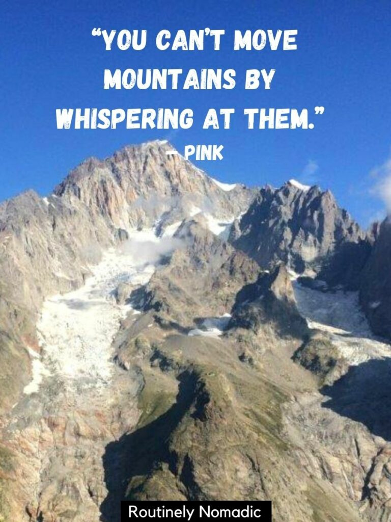 Mountain peak with snow in the crevices and a moving mountains quote that reads you can't move mountains by whispering at them by Pink
